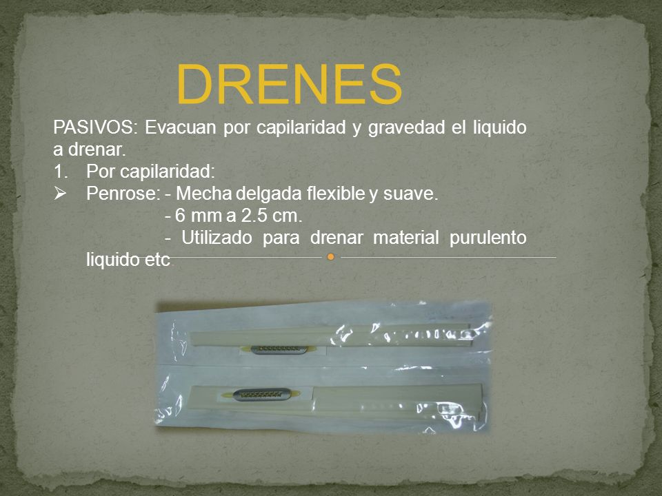 DRENES PASIVOS: Evacuan por capilaridad y gravedad el liquido a drenar. Por capilaridad: Penrose: - Mecha delgada flexible y suave.