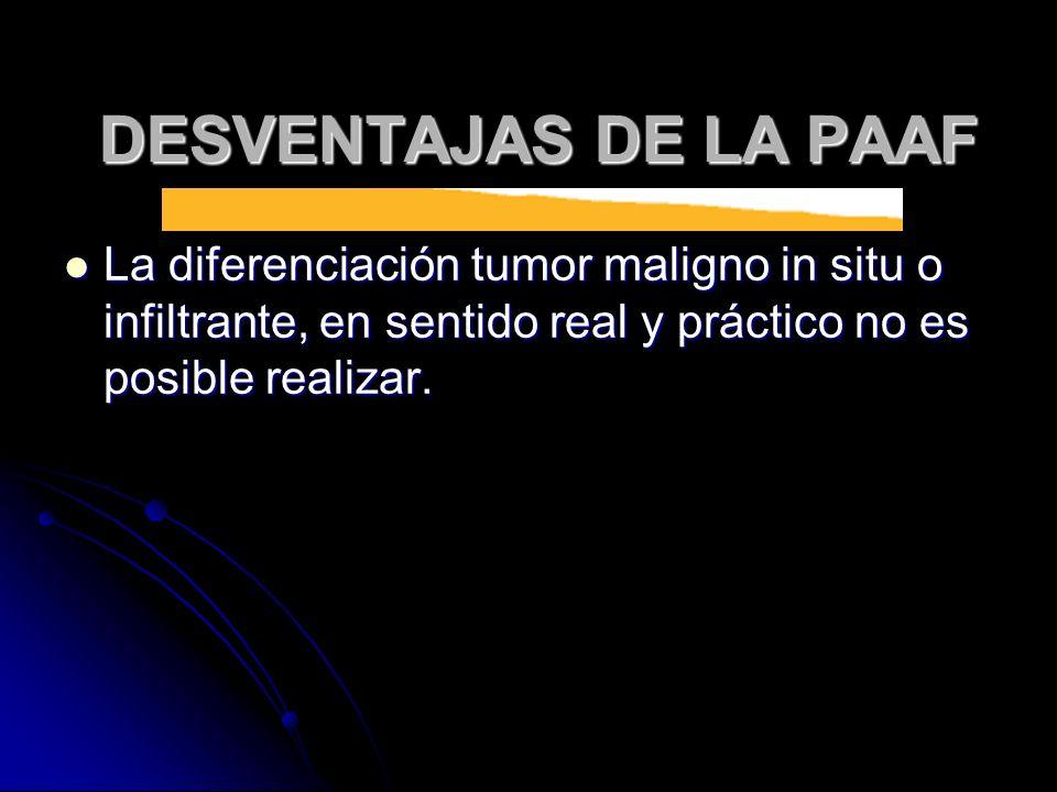 DESVENTAJAS DE LA PAAF La diferenciación tumor maligno in situ o infiltrante, en sentido real y práctico no es posible realizar.