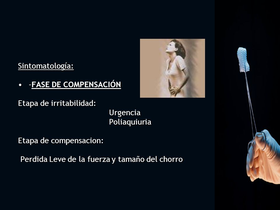 Etapa de irritabilidad: Urgencia Poliaquiuria Etapa de compensacion: