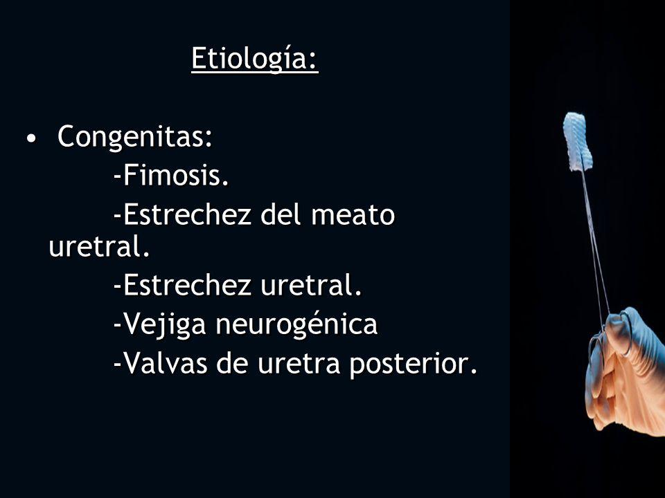 Etiología: Congenitas: -Fimosis. -Estrechez del meato uretral. -Estrechez uretral. -Vejiga neurogénica.