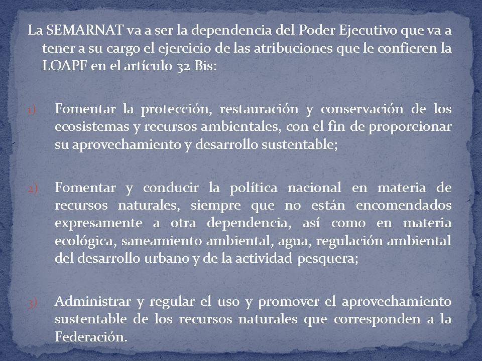 La SEMARNAT va a ser la dependencia del Poder Ejecutivo que va a tener a su cargo el ejercicio de las atribuciones que le confieren la LOAPF en el artículo 32 Bis: