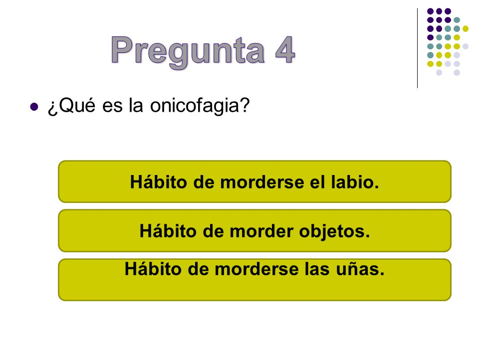 Pregunta 4 ¿Qué es la onicofagia Hábito de morderse el labio.