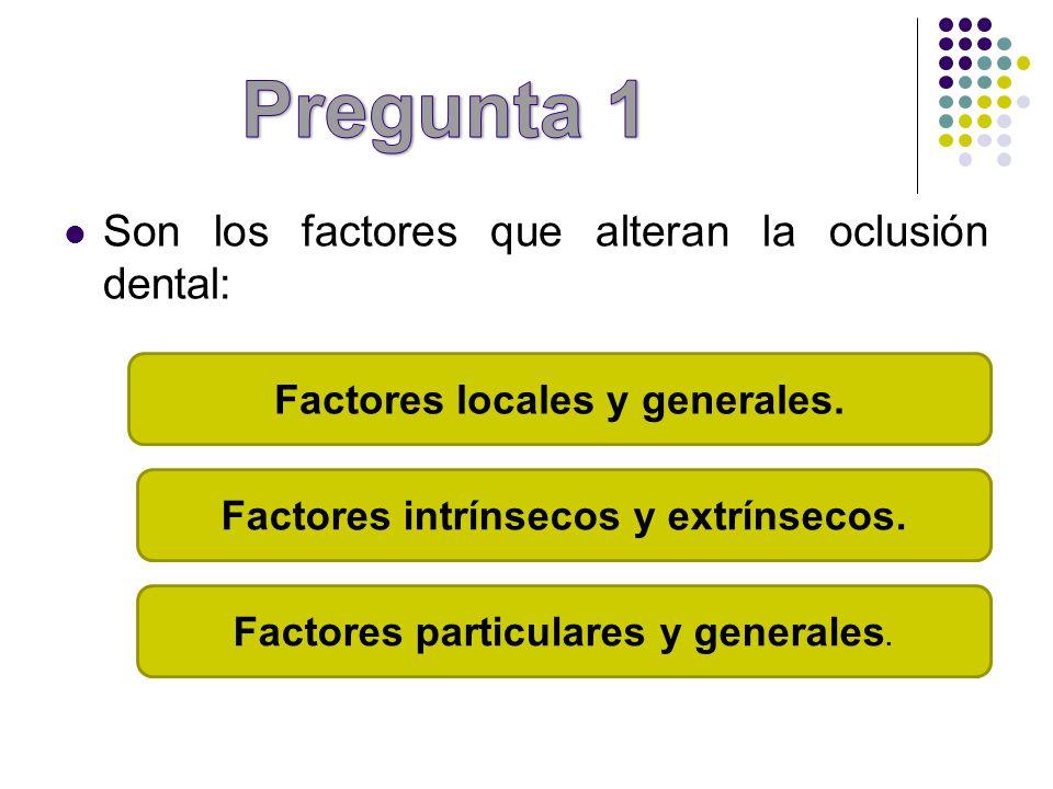 Pregunta 1 Son los factores que alteran la oclusión dental: