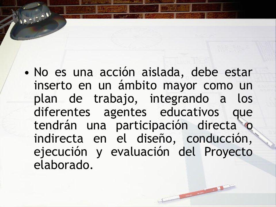 No es una acción aislada, debe estar inserto en un ámbito mayor como un plan de trabajo, integrando a los diferentes agentes educativos que tendrán una participación directa o indirecta en el diseño, conducción, ejecución y evaluación del Proyecto elaborado.