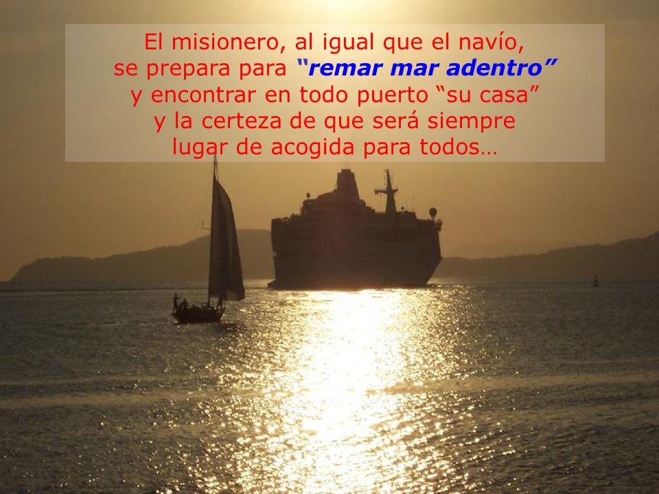 El misionero, al igual que el navío, se prepara para remar mar adentro y encontrar en todo puerto su casa y la certeza de que será siempre lugar de acogida para todos…