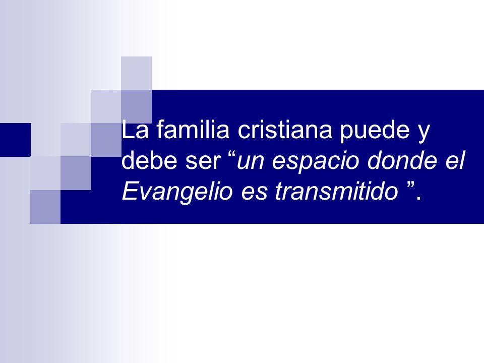 La familia cristiana puede y debe ser un espacio donde el Evangelio es transmitido .