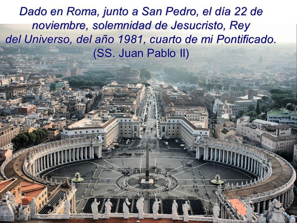 Dado en Roma, junto a San Pedro, el día 22 de noviembre, solemnidad de Jesucristo, Rey del Universo, del año 1981, cuarto de mi Pontificado.