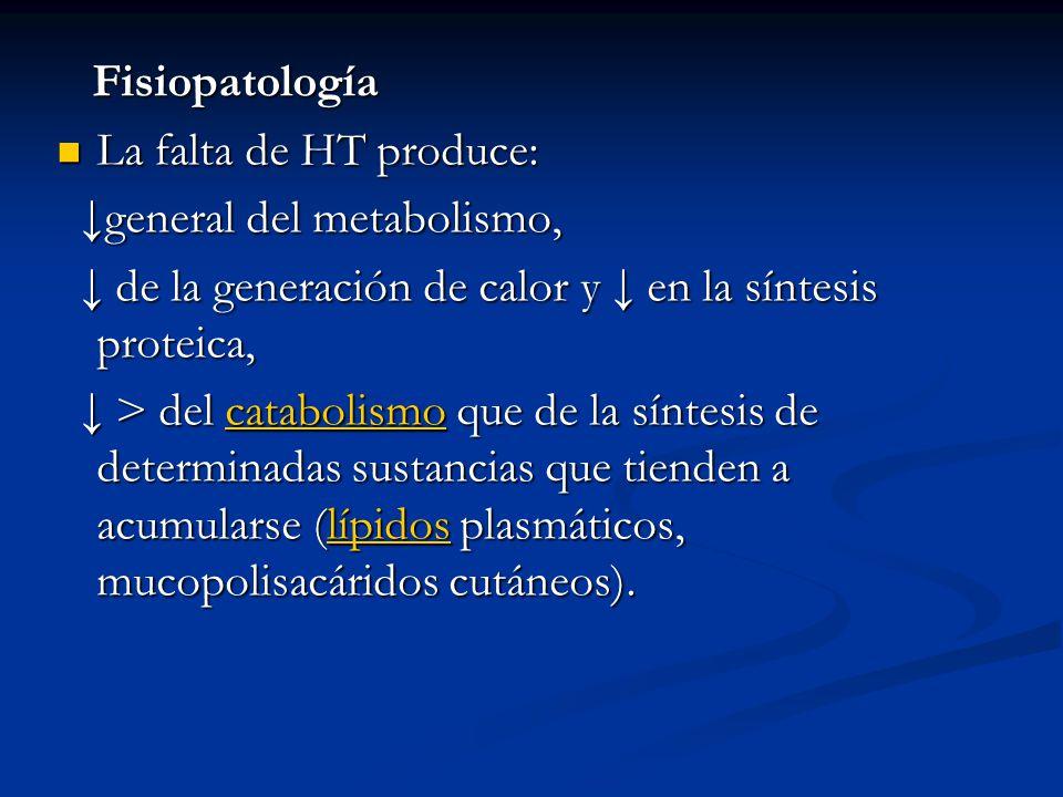 Fisiopatología La falta de HT produce: ↓general del metabolismo, ↓ de la generación de calor y ↓ en la síntesis proteica,