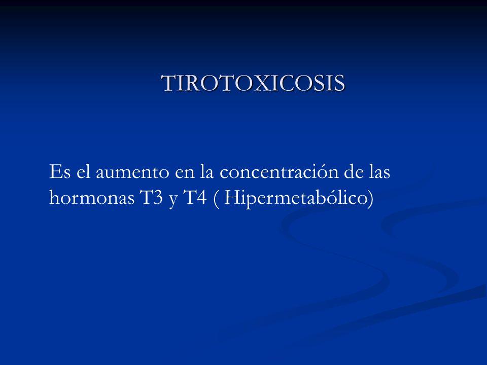 TIROTOXICOSIS Es el aumento en la concentración de las hormonas T3 y T4 ( Hipermetabólico)