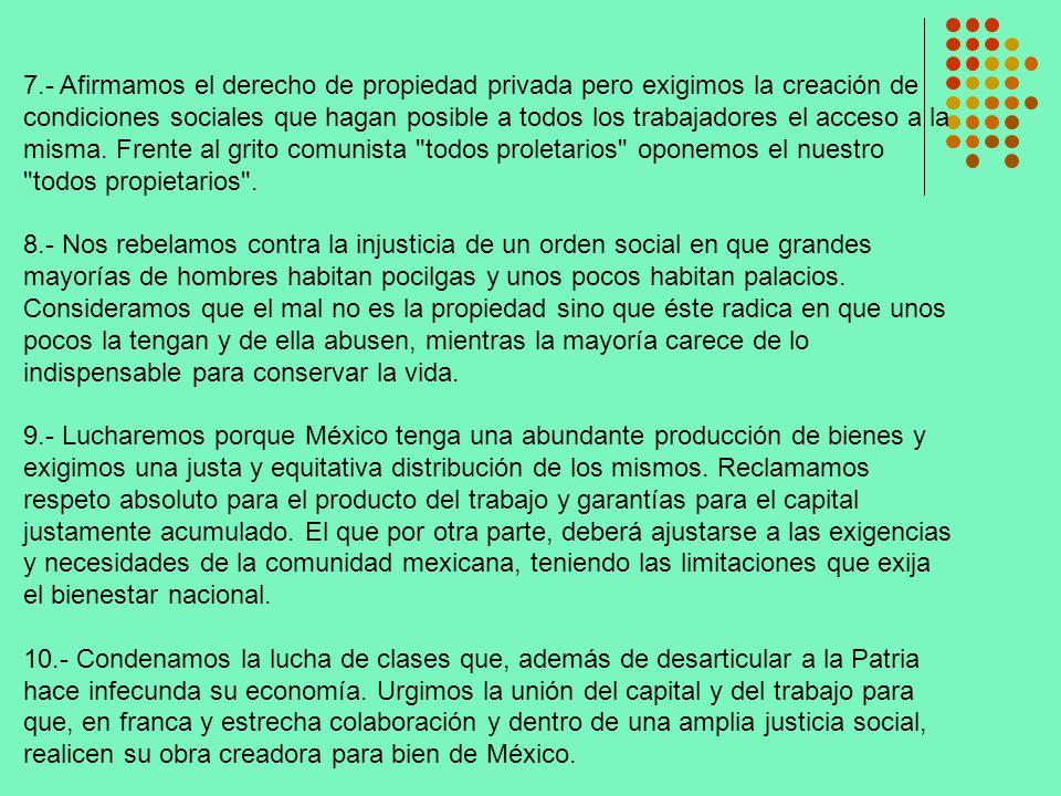 7.- Afirmamos el derecho de propiedad privada pero exigimos la creación de condiciones sociales que hagan posible a todos los trabajadores el acceso a la misma. Frente al grito comunista todos proletarios oponemos el nuestro todos propietarios .