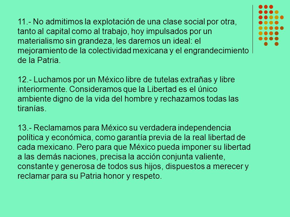 11.- No admitimos la explotación de una clase social por otra, tanto al capital como al trabajo, hoy impulsados por un materialismo sin grandeza, les daremos un ideal: el mejoramiento de la colectividad mexicana y el engrandecimiento de la Patria.