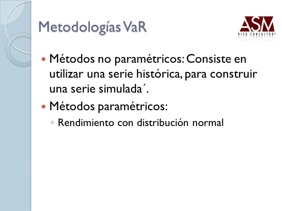 Metodologías VaR Métodos no paramétricos: Consiste en utilizar una serie histórica, para construir una serie simulada´.