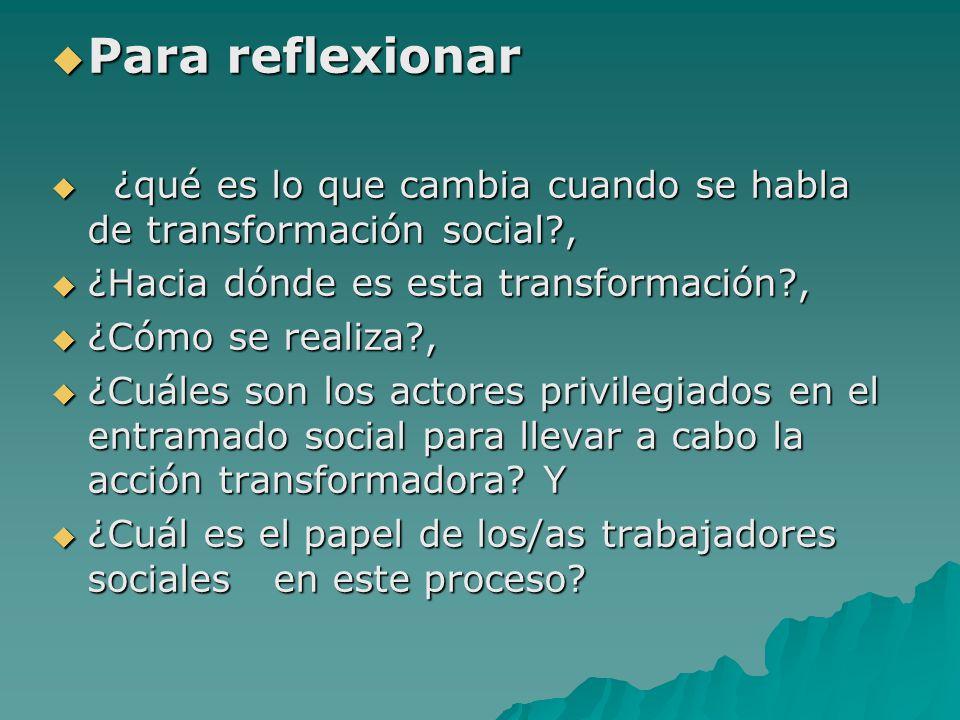 Para reflexionar ¿qué es lo que cambia cuando se habla de transformación social , ¿Hacia dónde es esta transformación ,