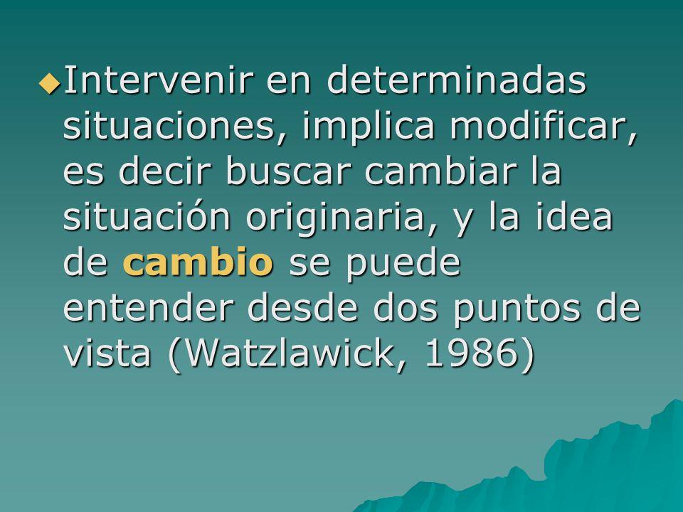 Intervenir en determinadas situaciones, implica modificar, es decir buscar cambiar la situación originaria, y la idea de cambio se puede entender desde dos puntos de vista (Watzlawick, 1986)