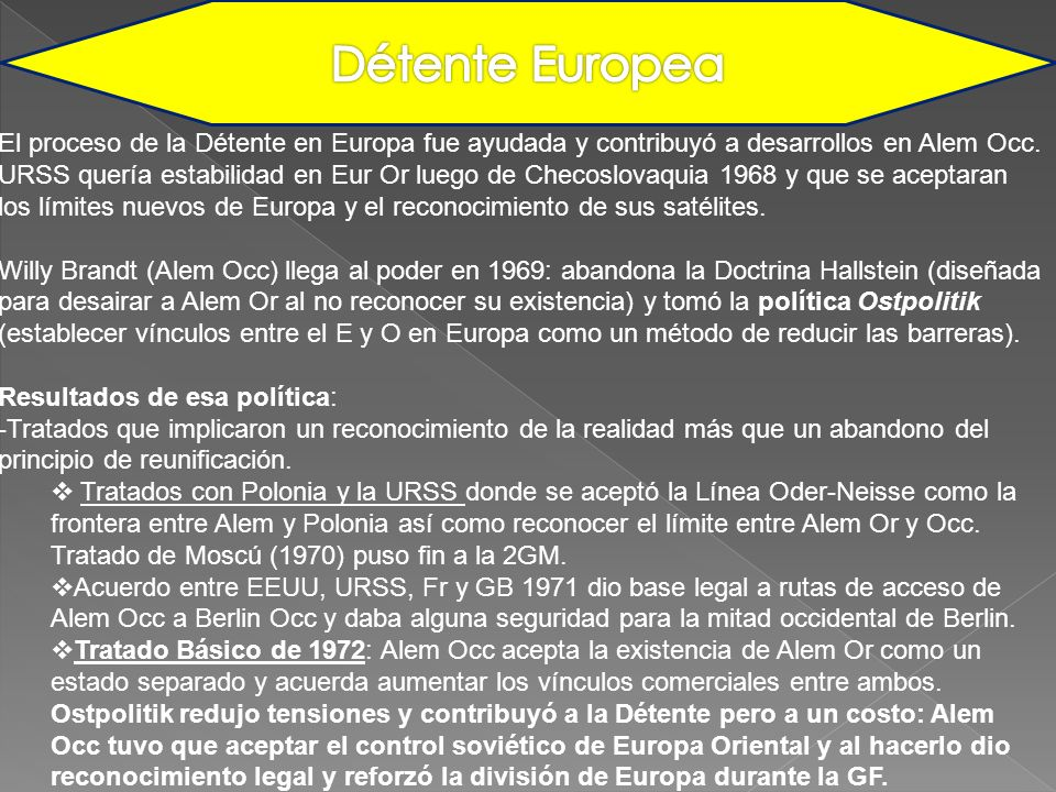 Détente Europea El proceso de la Détente en Europa fue ayudada y contribuyó a desarrollos en Alem Occ.