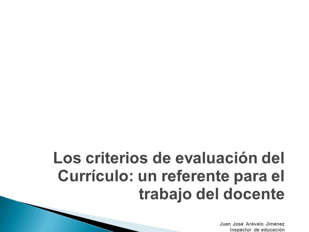 Los criterios de evaluación del Currículo: un referente para el trabajo del docente Juan José Arévalo Jiménez Inspector de educación