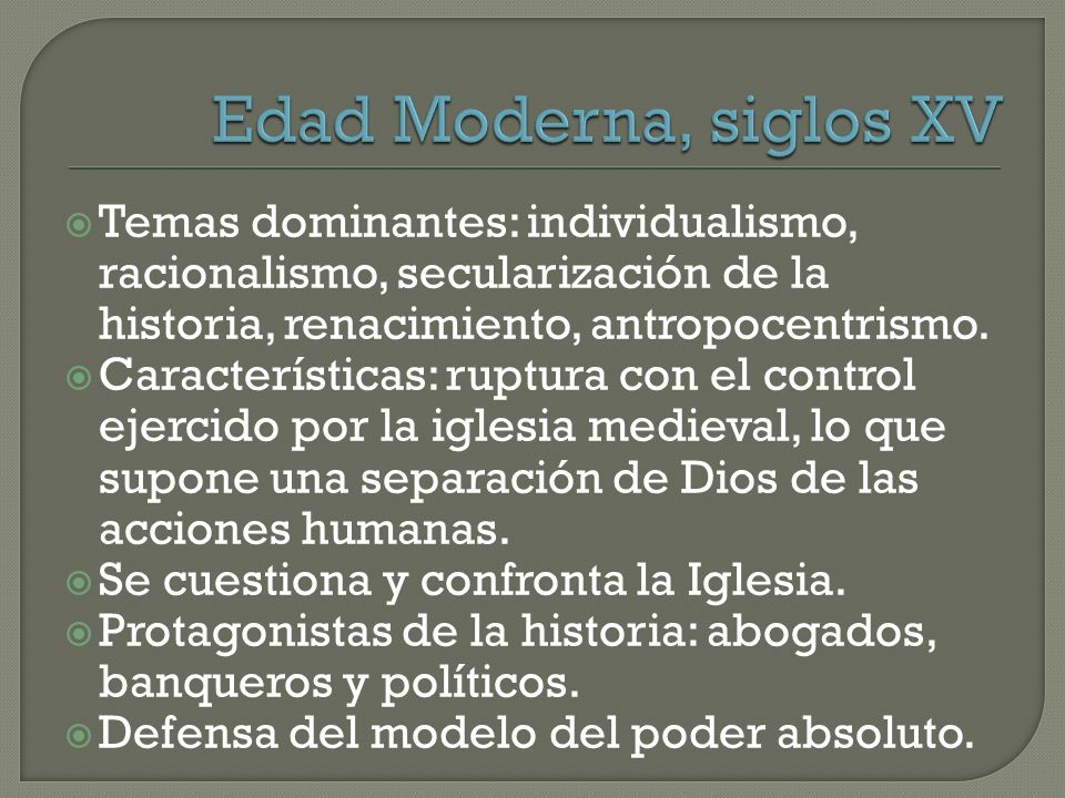 Edad Moderna, siglos XV Temas dominantes: individualismo, racionalismo, secularización de la historia, renacimiento, antropocentrismo.
