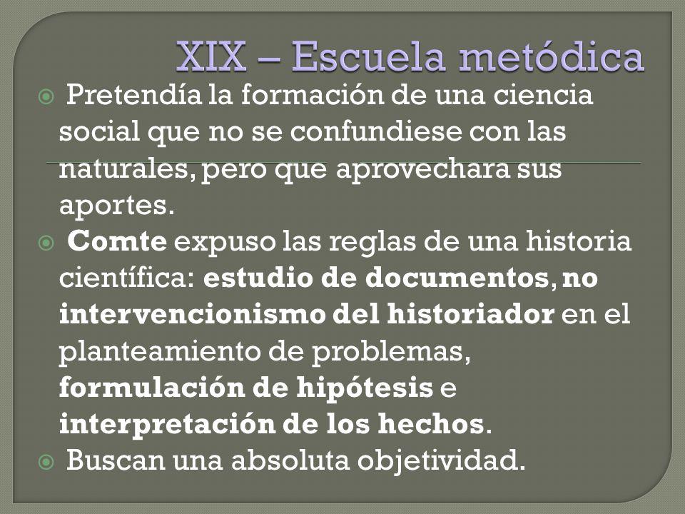 XIX – Escuela metódica Pretendía la formación de una ciencia social que no se confundiese con las naturales, pero que aprovechara sus aportes.
