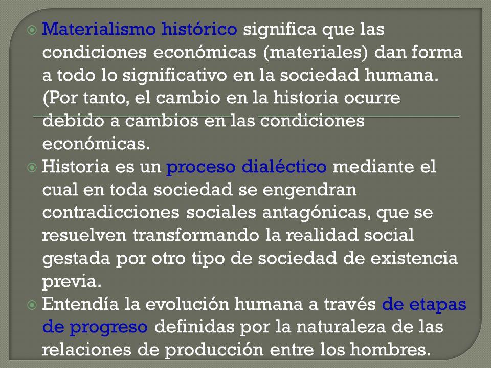 Materialismo histórico significa que las condiciones económicas (materiales) dan forma a todo lo significativo en la sociedad humana. (Por tanto, el cambio en la historia ocurre debido a cambios en las condiciones económicas.