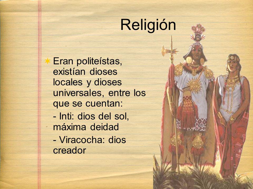 Religión Eran politeístas, existían dioses locales y dioses universales, entre los que se cuentan: - Inti: dios del sol, máxima deidad.