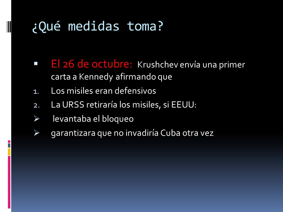 ¿Qué medidas toma El 26 de octubre: Krushchev envía una primer carta a Kennedy afirmando que. Los misiles eran defensivos.