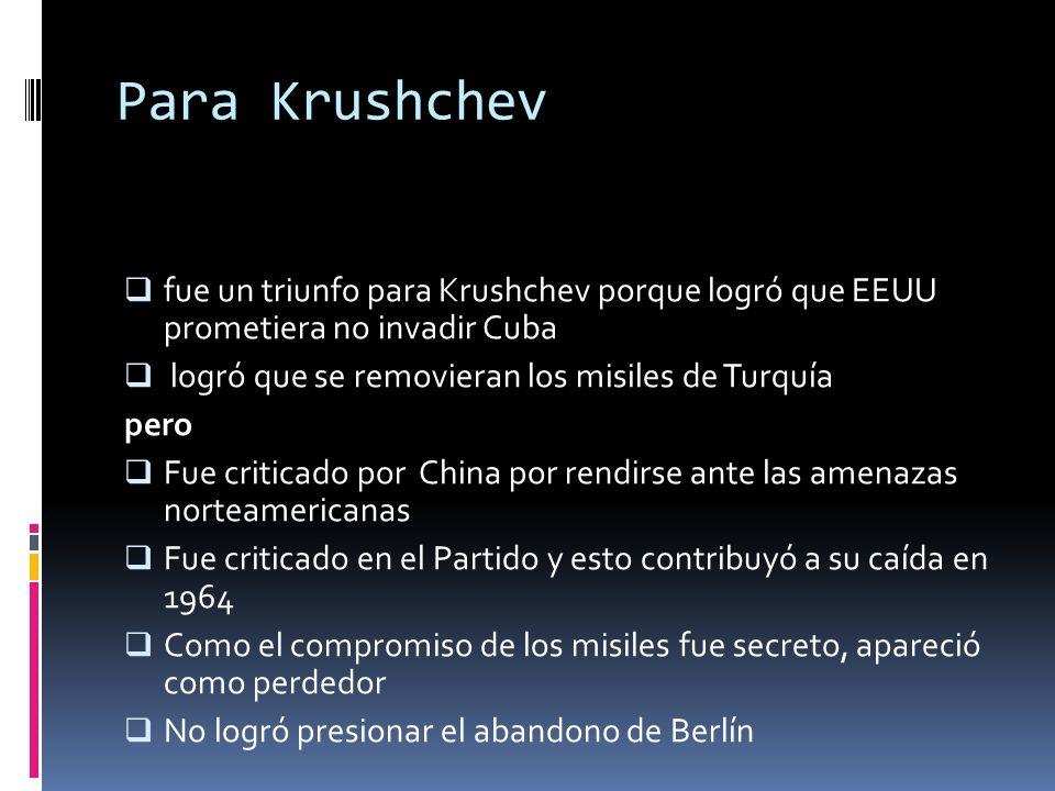 Para Krushchev fue un triunfo para Krushchev porque logró que EEUU prometiera no invadir Cuba. logró que se removieran los misiles de Turquía.