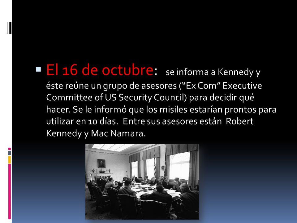 El 16 de octubre: se informa a Kennedy y éste reúne un grupo de asesores ( Ex Com Executive Committee of US Security Council) para decidir qué hacer.