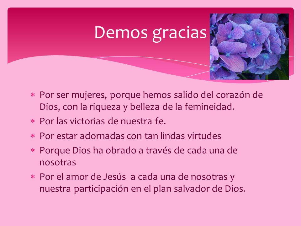 Demos gracias Por ser mujeres, porque hemos salido del corazón de Dios, con la riqueza y belleza de la femineidad.