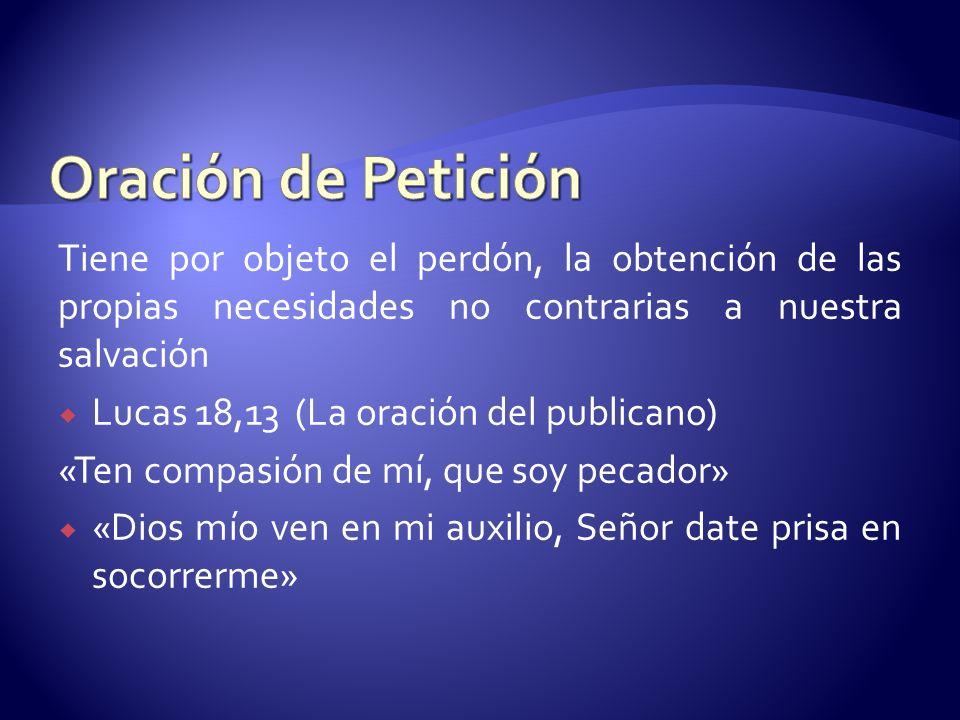 Oración de Petición Tiene por objeto el perdón, la obtención de las propias necesidades no contrarias a nuestra salvación.