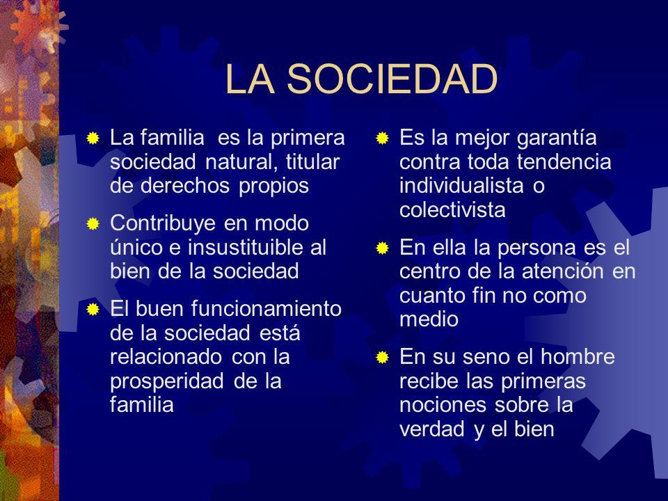 LA SOCIEDAD La familia es la primera sociedad natural, titular de derechos propios. Contribuye en modo único e insustituible al bien de la sociedad.