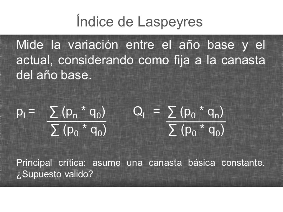 Índice de Laspeyres Mide la variación entre el año base y el actual, considerando como fija a la canasta del año base.