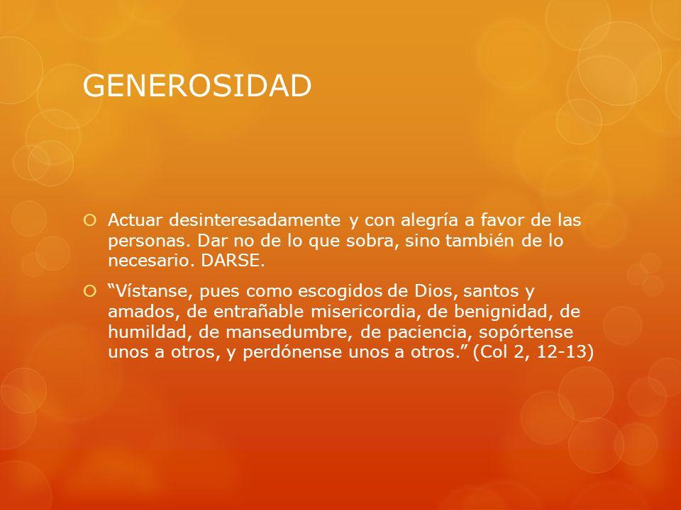 GENEROSIDADActuar desinteresadamente y con alegría a favor de las personas. Dar no de lo que sobra, sino también de lo necesario. DARSE.
