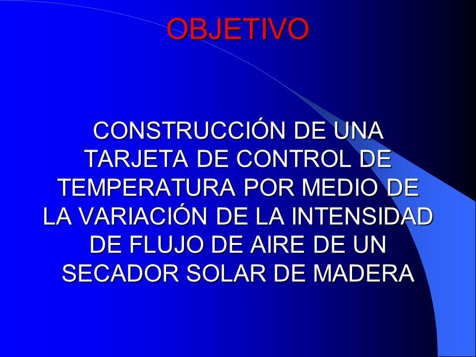 OBJETIVO CONSTRUCCIÓN DE UNA TARJETA DE CONTROL DE TEMPERATURA POR MEDIO DE LA VARIACIÓN DE LA INTENSIDAD DE FLUJO DE AIRE DE UN SECADOR SOLAR DE MADERA