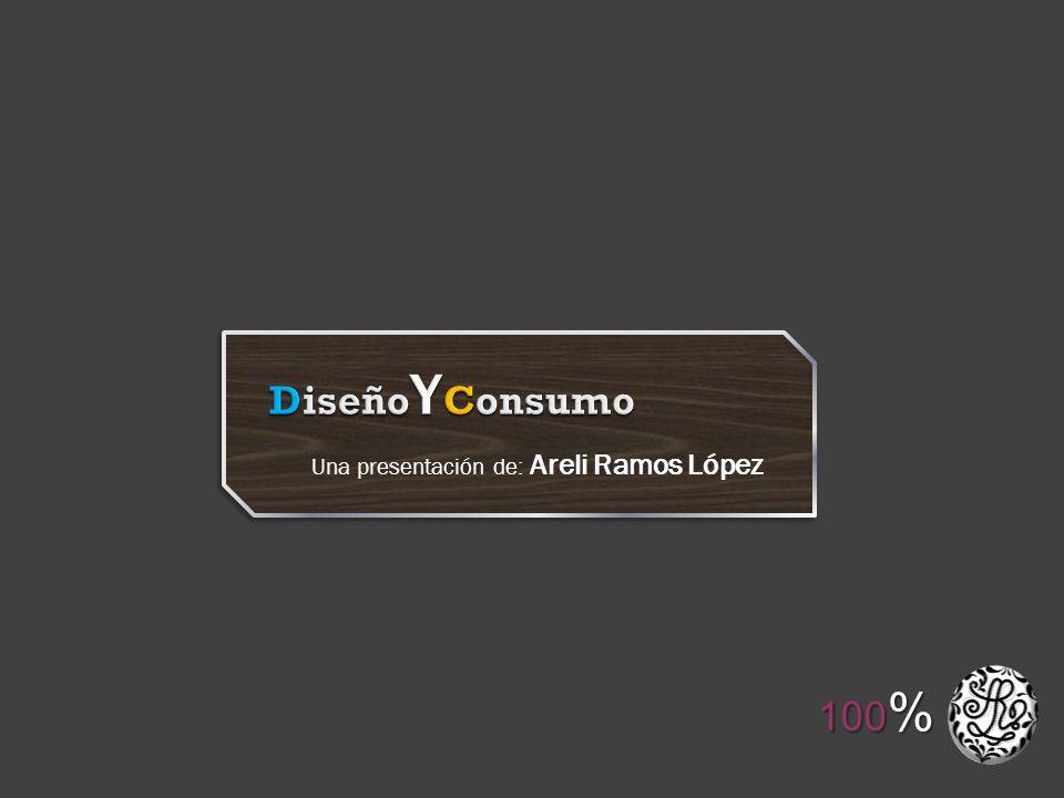 DiseñoYConsumo Una presentación de: Areli Ramos López 100%