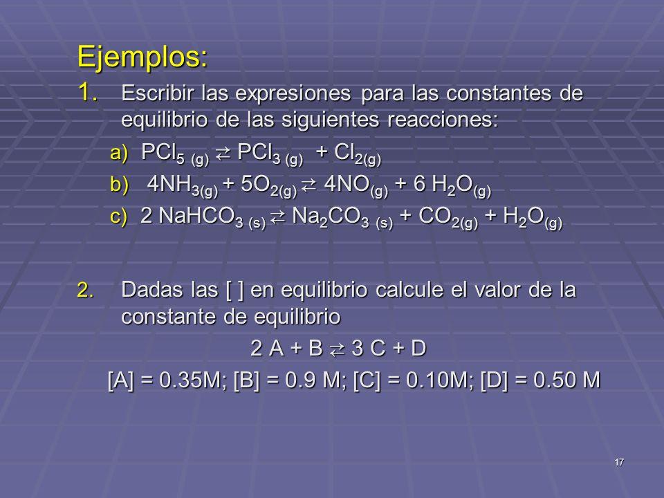 Ejemplos: Escribir las expresiones para las constantes de equilibrio de las siguientes reacciones: PCl5 (g) ⇄ PCl3 (g) + Cl2(g)