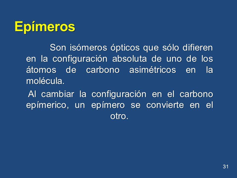 Epímeros Son isómeros ópticos que sólo difieren en la configuración absoluta de uno de los átomos de carbono asimétricos en la molécula.