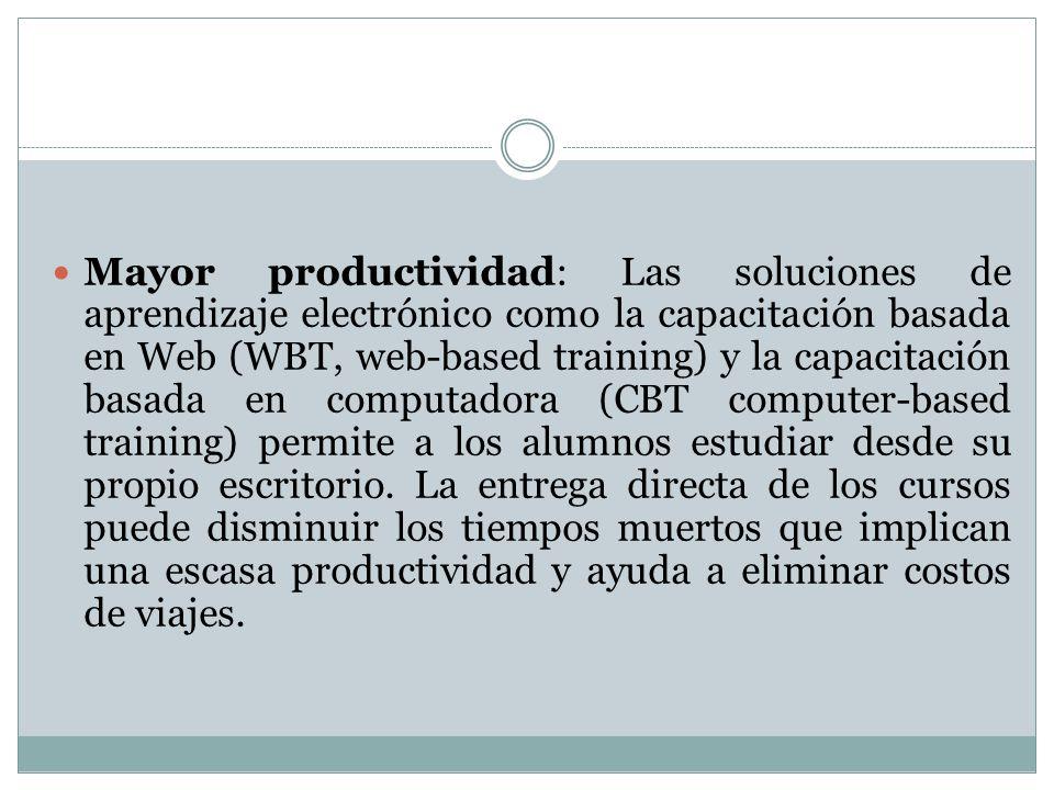 Mayor productividad: Las soluciones de aprendizaje electrónico como la capacitación basada en Web (WBT, web-based training) y la capacitación basada en computadora (CBT computer-based training) permite a los alumnos estudiar desde su propio escritorio.