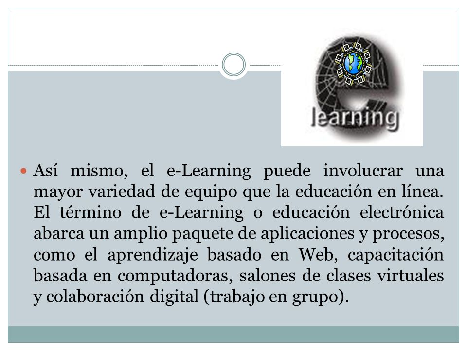 Así mismo, el e-Learning puede involucrar una mayor variedad de equipo que la educación en línea.