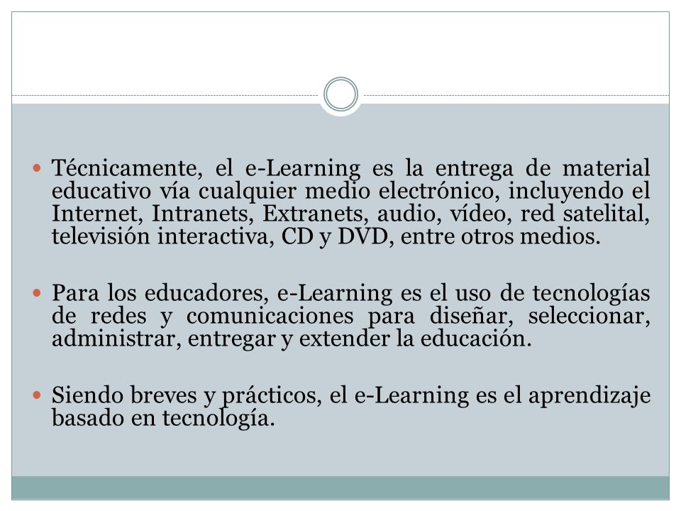 Técnicamente, el e-Learning es la entrega de material educativo vía cualquier medio electrónico, incluyendo el Internet, Intranets, Extranets, audio, vídeo, red satelital, televisión interactiva, CD y DVD, entre otros medios.