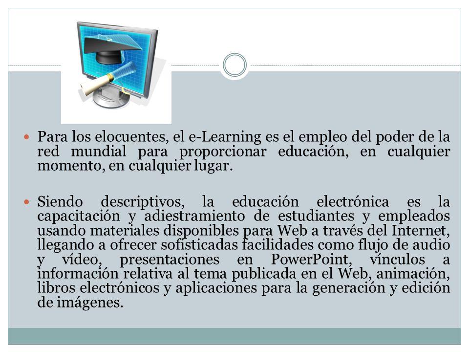 Para los elocuentes, el e-Learning es el empleo del poder de la red mundial para proporcionar educación, en cualquier momento, en cualquier lugar.