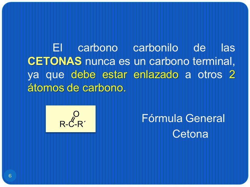 El carbono carbonilo de las CETONAS nunca es un carbono terminal, ya que debe estar enlazado a otros 2 átomos de carbono. Fórmula General Cetona