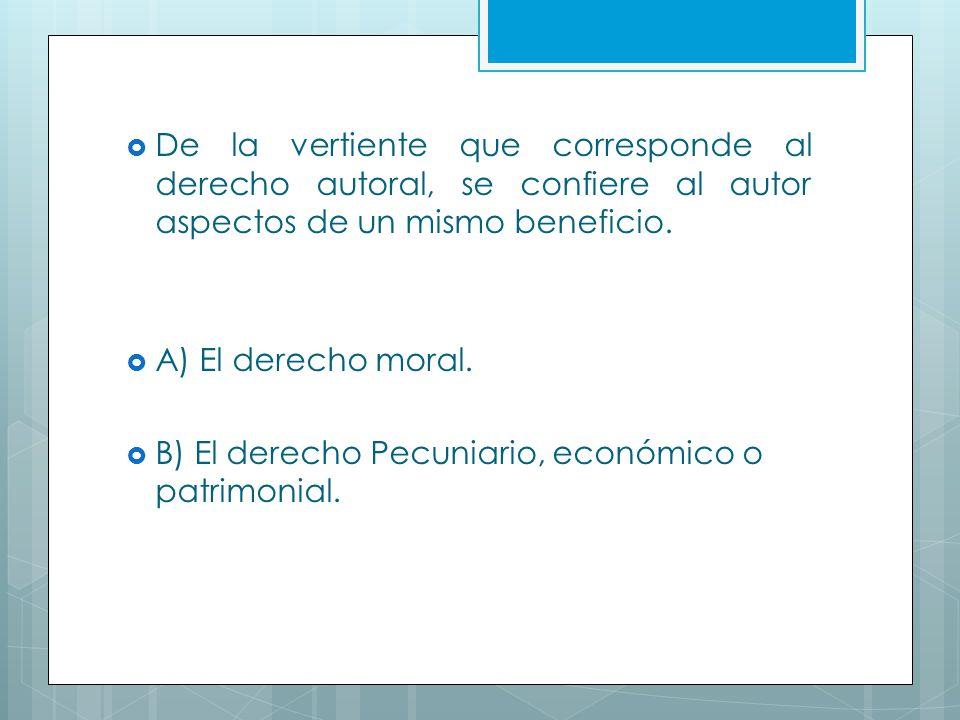 De la vertiente que corresponde al derecho autoral, se confiere al autor aspectos de un mismo beneficio.