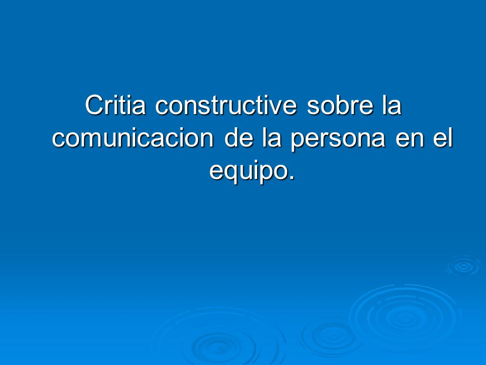 Critia constructive sobre la comunicacion de la persona en el equipo.