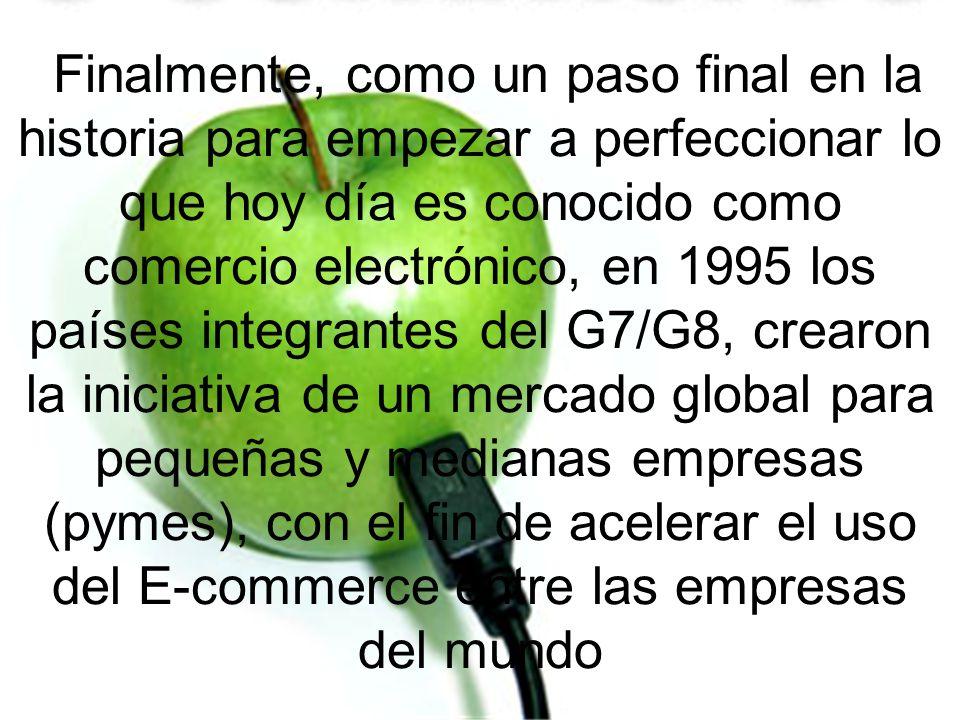 Finalmente, como un paso final en la historia para empezar a perfeccionar lo que hoy día es conocido como comercio electrónico, en 1995 los países integrantes del G7/G8, crearon la iniciativa de un mercado global para pequeñas y medianas empresas (pymes), con el fin de acelerar el uso del E-commerce entre las empresas del mundo