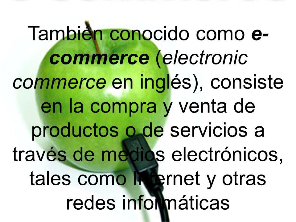 También conocido como e-commerce (electronic commerce en inglés), consiste en la compra y venta de productos o de servicios a través de medios electrónicos, tales como Internet y otras redes informáticas