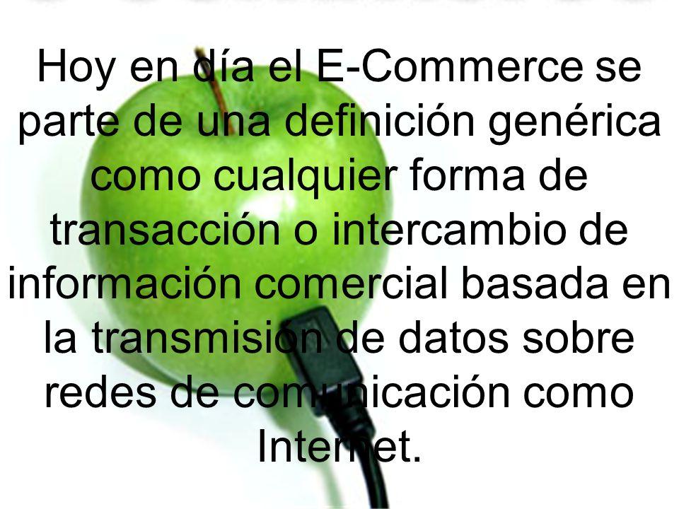 Hoy en día el E-Commerce se parte de una definición genérica como cualquier forma de transacción o intercambio de información comercial basada en la transmisión de datos sobre redes de comunicación como Internet.
