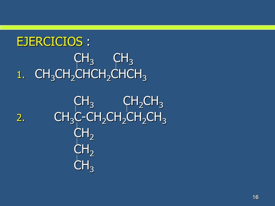 EJERCICIOS : CH3 CH3 CH3CH2CHCH2CHCH3 CH3 CH2CH3 CH3C-CH2CH2CH2CH3 CH2 CH3