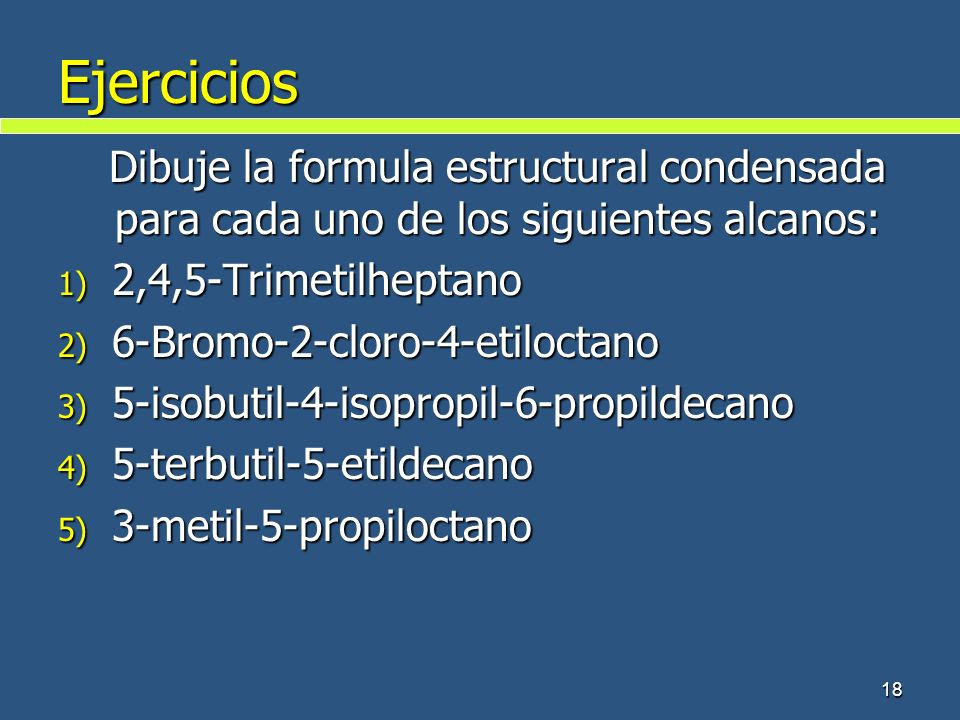 Ejercicios Dibuje la formula estructural condensada para cada uno de los siguientes alcanos: 2,4,5-Trimetilheptano.