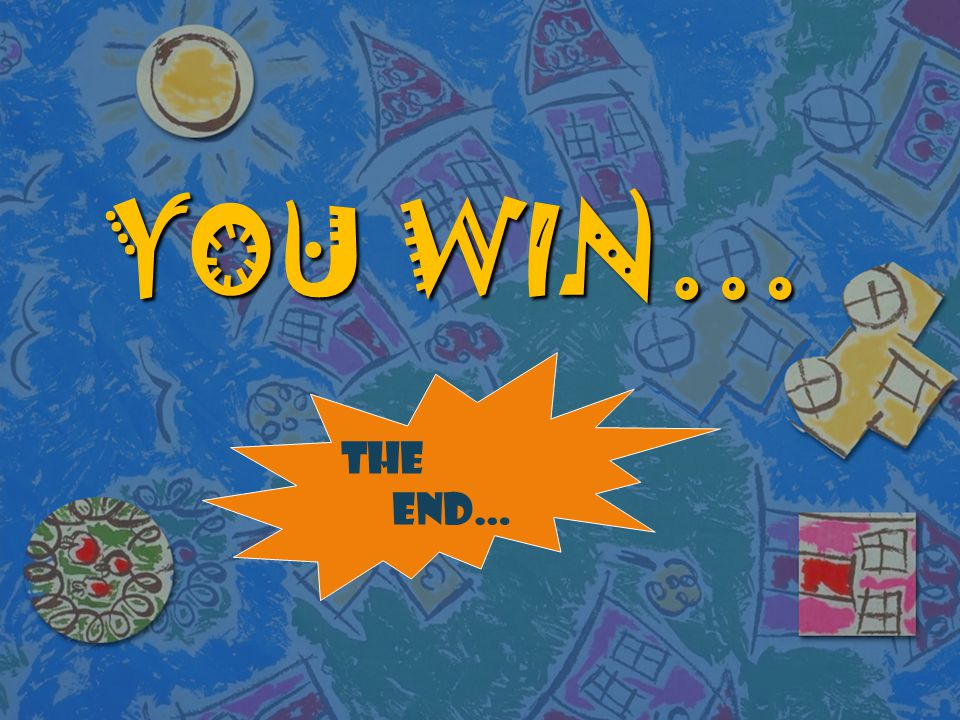 YOU WIN… THE END…