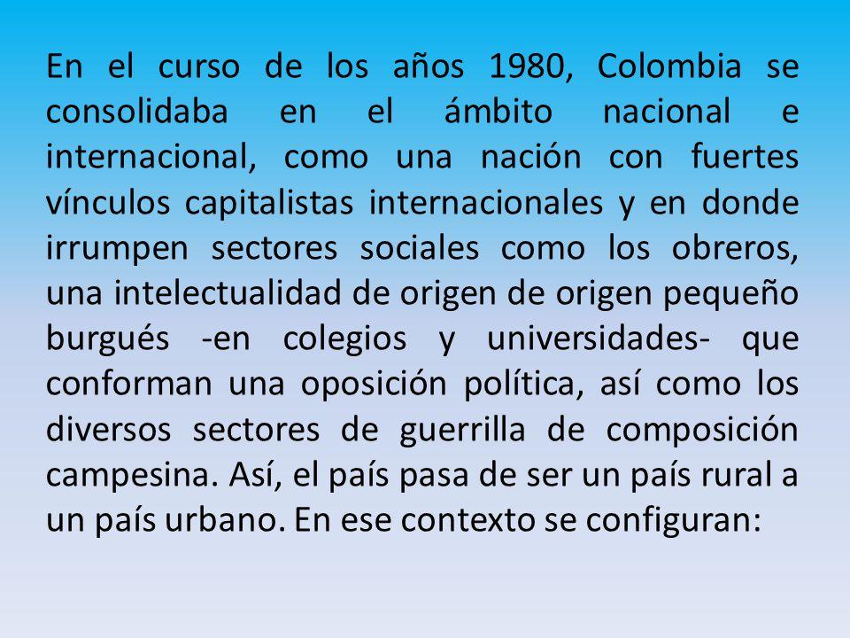 En el curso de los años 1980, Colombia se consolidaba en el ámbito nacional e internacional, como una nación con fuertes vínculos capitalistas internacionales y en donde irrumpen sectores sociales como los obreros, una intelectualidad de origen de origen pequeño burgués -en colegios y universidades- que conforman una oposición política, así como los diversos sectores de guerrilla de composición campesina.